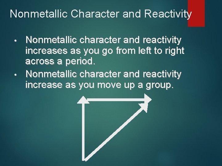 Nonmetallic Character and Reactivity • • Nonmetallic character and reactivity increases as you go