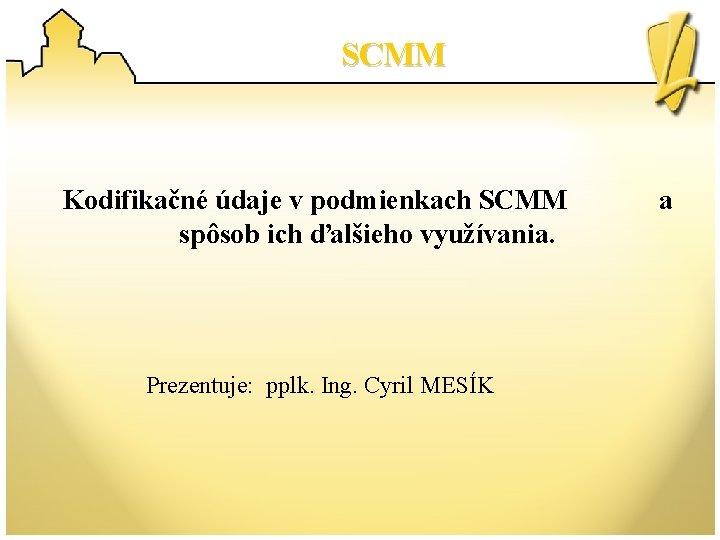 SCMM Kodifikačné údaje v podmienkach SCMM spôsob ich ďalšieho využívania. Prezentuje: pplk. Ing. Cyril