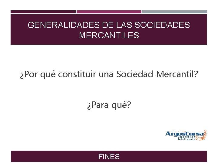 GENERALIDADES DE LAS SOCIEDADES MERCANTILES ¿Por qué constituir una Sociedad Mercantil? ¿Para qué? FINES