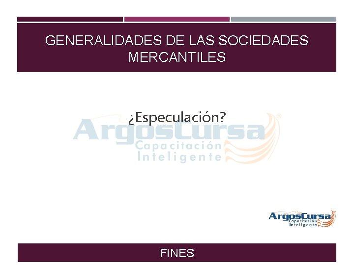 GENERALIDADES DE LAS SOCIEDADES MERCANTILES ¿Especulación? FINES