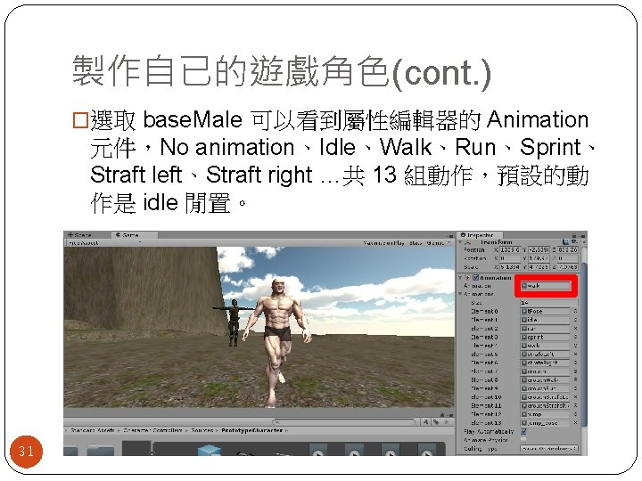 製作自已的遊戲角色(cont. ) �選取 base. Male 可以看到屬性編輯器的 Animation 元件,No animation、Idle、Walk、Run、Sprint、 Straft left、Straft right …共 13
