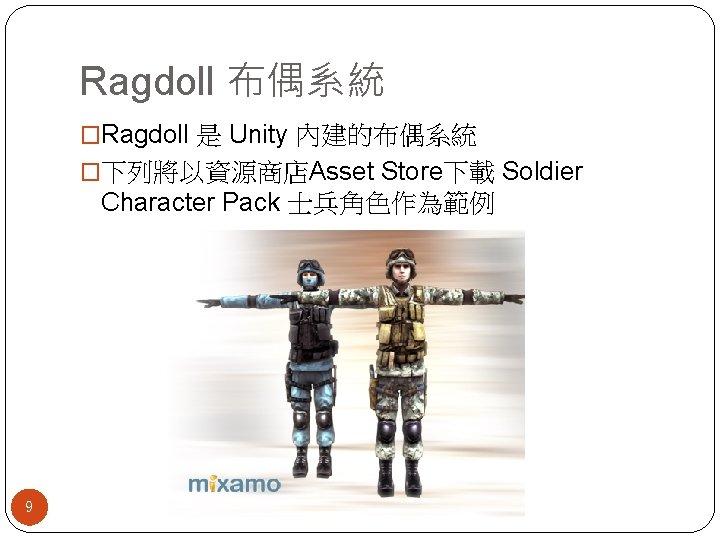 Ragdoll 布偶系統 �Ragdoll 是 Unity 內建的布偶系統 �下列將以資源商店Asset Store下載 Soldier Character Pack 士兵角色作為範例 9