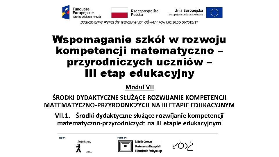 DOSKONALENIE TRENERÓW WSPOMAGANIA OŚWIATY POWR. 02. 10. 00 -00 -7015/17 Wspomaganie szkół w rozwoju
