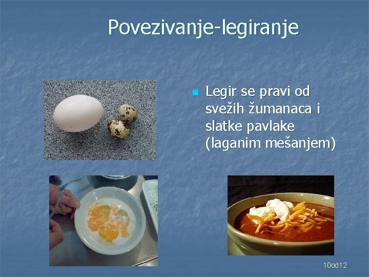 Povezivanje-legiranje n Legir se pravi od svežih žumanaca i slatke pavlake (laganim mešanjem) 10