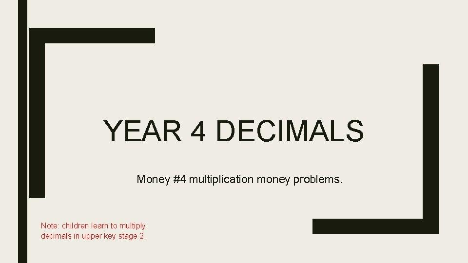 YEAR 4 DECIMALS Money #4 multiplication money problems. Note: children learn to multiply decimals