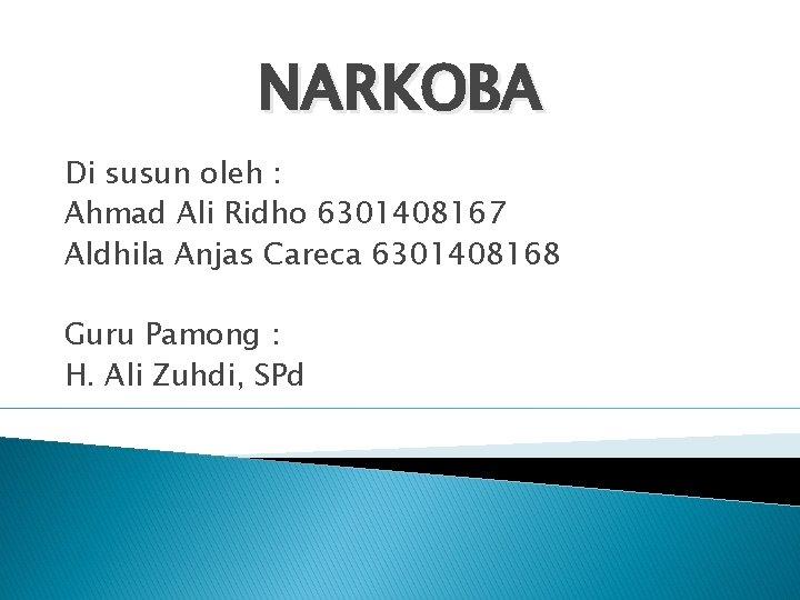 NARKOBA Di susun oleh : Ahmad Ali Ridho 6301408167 Aldhila Anjas Careca 6301408168 Guru