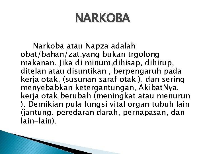 NARKOBA Narkoba atau Napza adalah obat/bahan/zat, yang bukan trgolong makanan. Jika di minum, dihisap,