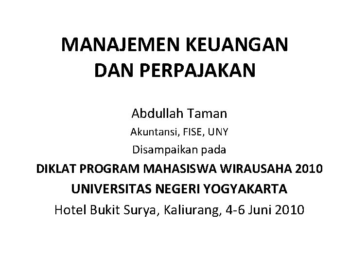 MANAJEMEN KEUANGAN DAN PERPAJAKAN Abdullah Taman Akuntansi, FISE, UNY Disampaikan pada DIKLAT PROGRAM MAHASISWA