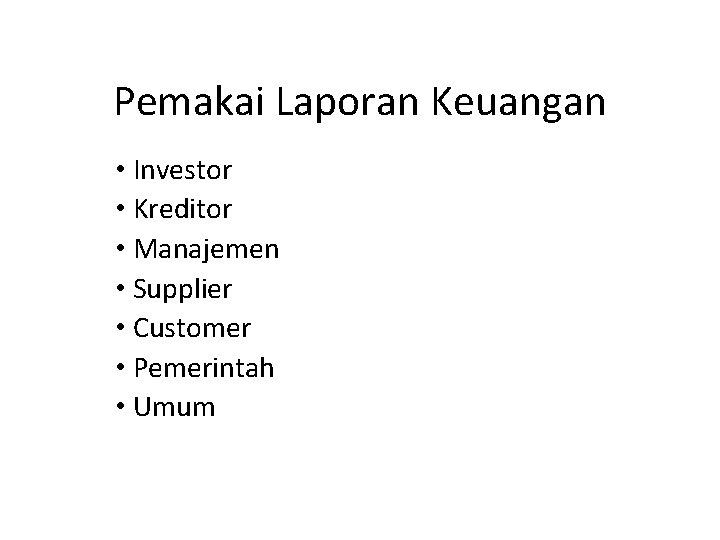 Pemakai Laporan Keuangan • Investor • Kreditor • Manajemen • Supplier • Customer •