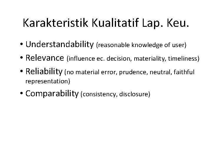 Karakteristik Kualitatif Lap. Keu. • Understandability (reasonable knowledge of user) • Relevance (influence ec.