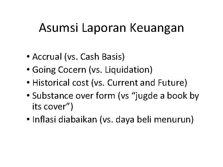 Asumsi Laporan Keuangan • Accrual (vs. Cash Basis) • Going Cocern (vs. Liquidation) •
