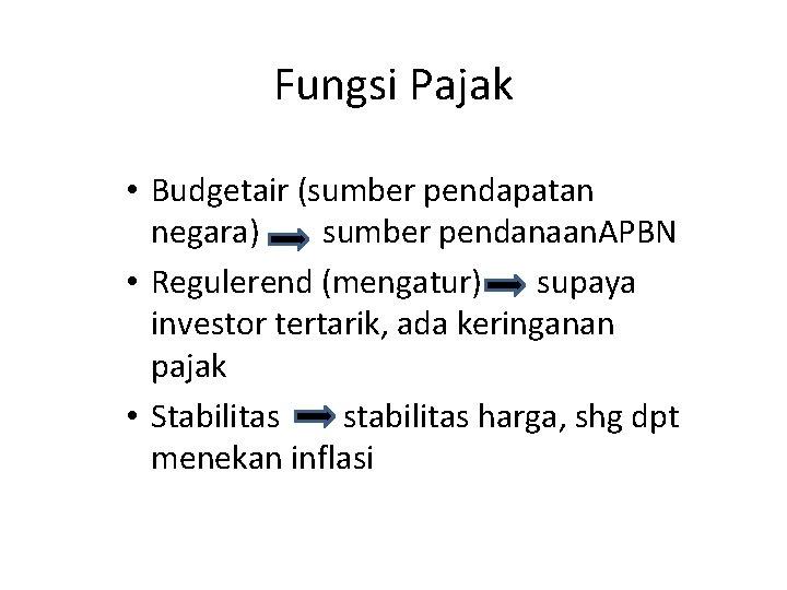 Fungsi Pajak • Budgetair (sumber pendapatan negara) sumber pendanaan. APBN • Regulerend (mengatur) supaya