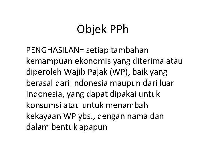 Objek PPh PENGHASILAN= setiap tambahan kemampuan ekonomis yang diterima atau diperoleh Wajib Pajak (WP),