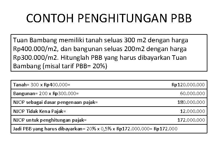 CONTOH PENGHITUNGAN PBB Tuan Bambang memiliki tanah seluas 300 m 2 dengan harga Rp