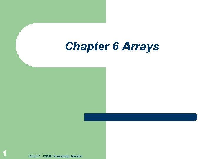 Chapter 6 Arrays 1 Fall 2012 CS 2302: Programming Principles