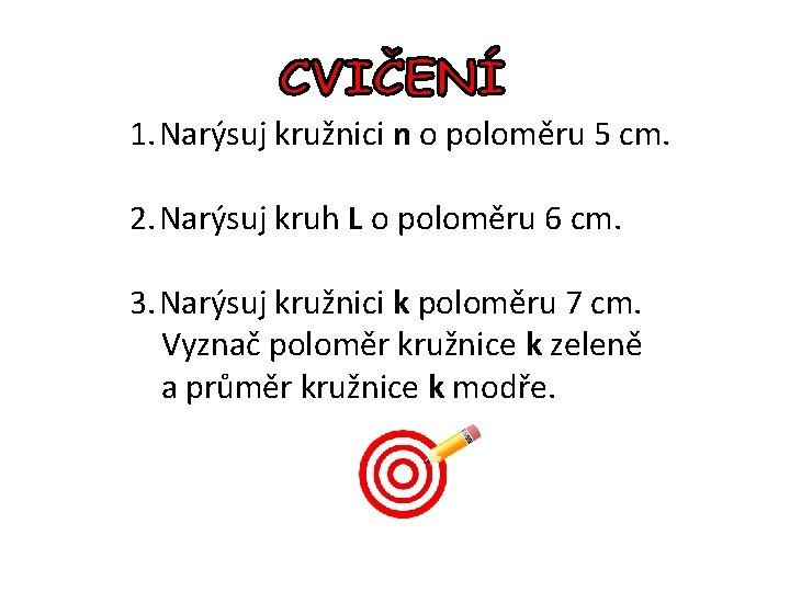 1. Narýsuj kružnici n o poloměru 5 cm. 2. Narýsuj kruh L o poloměru