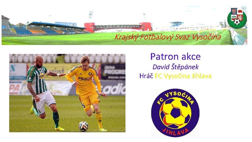 Krajský Fotbalový Svaz Vysočina Patron akce David Štěpánek Hráč FC Vysočina Jihlava