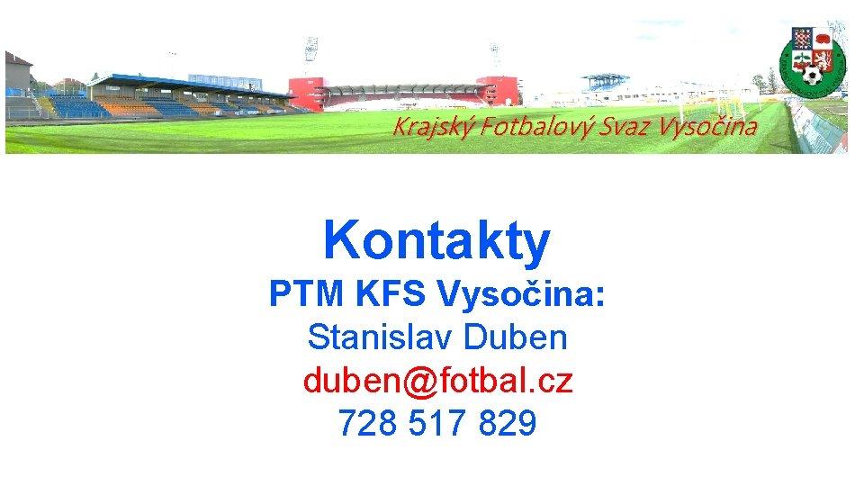 Krajský Fotbalový Svaz Vysočina Kontakty PTM KFS Vysočina: Stanislav Duben duben@fotbal. cz 728 517