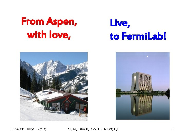 From Aspen, with love, June 28 -July 2, 2010 Live, to Fermi. Lab! M.