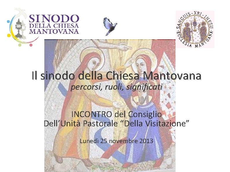 """Il sinodo della Chiesa Mantovana percorsi, ruoli, significati INCONTRO del Consiglio Dell'Unità Pastorale """"Della"""
