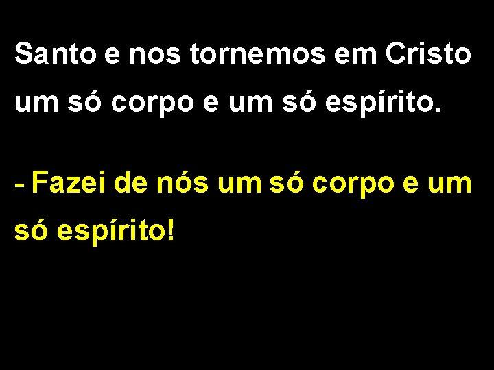 Santo e nos tornemos em Cristo um só corpo e um só espírito. -