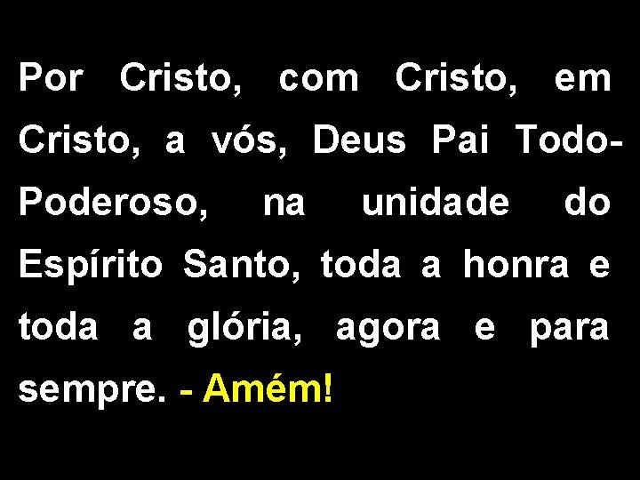 Por Cristo, com Cristo, em Cristo, a vós, Deus Pai Todo. Poderoso, na unidade