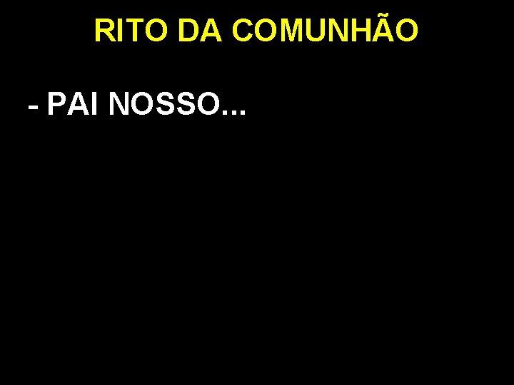 RITO DA COMUNHÃO - PAI NOSSO. . .
