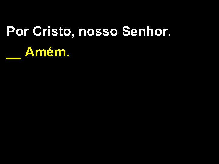 Por Cristo, nosso Senhor. __ Amém.