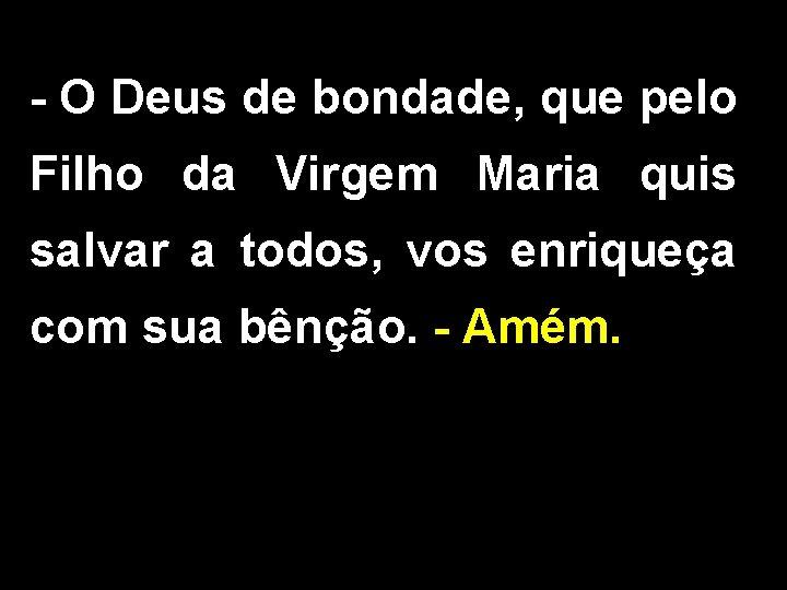 - O Deus de bondade, que pelo Filho da Virgem Maria quis salvar a