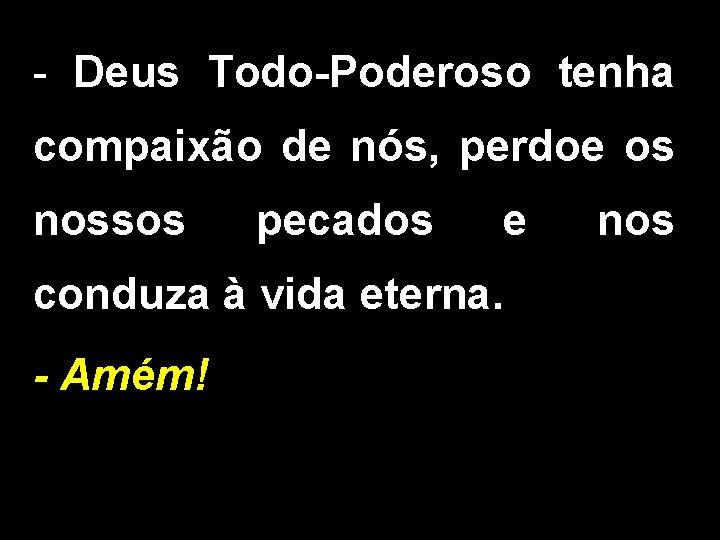 - Deus Todo-Poderoso tenha compaixão de nós, perdoe os nossos pecados e conduza à