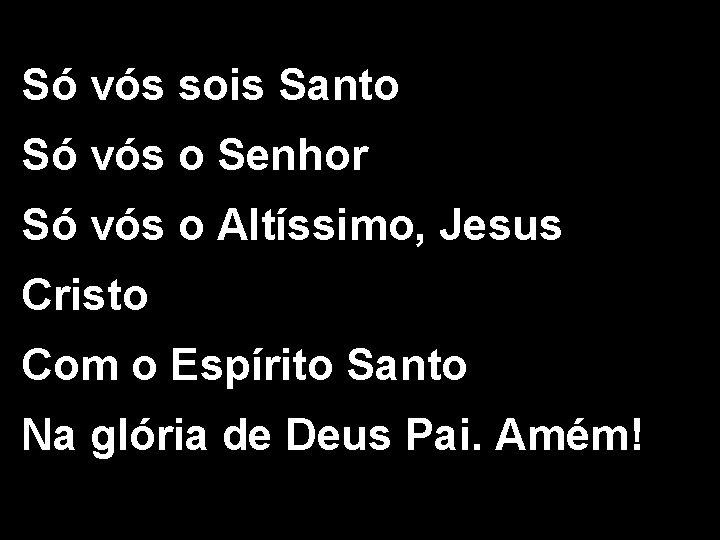 Só vós sois Santo Só vós o Senhor Só vós o Altíssimo, Jesus Cristo