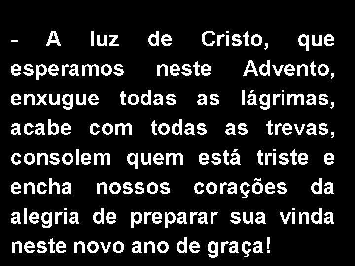 - A luz de Cristo, que esperamos neste Advento, enxugue todas as lágrimas, acabe