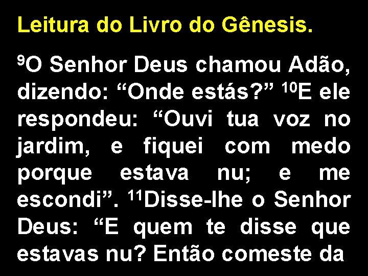 """Leitura do Livro do Gênesis. 9 O Senhor Deus chamou Adão, dizendo: """"Onde estás?"""