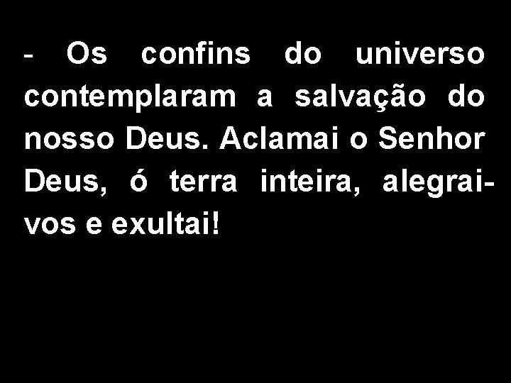 - Os confins do universo contemplaram a salvação do nosso Deus. Aclamai o Senhor