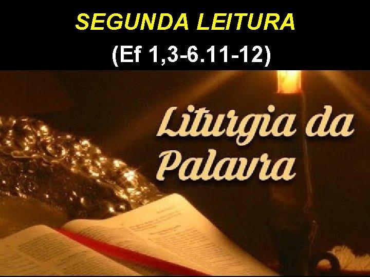 SEGUNDA LEITURA (Ef 1, 3 -6. 11 -12)