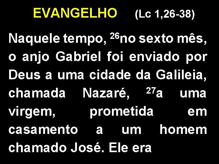 EVANGELHO (Lc 1, 26 -38) 26 no Naquele tempo, sexto mês, o anjo Gabriel