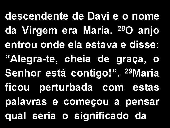 descendente de Davi e o nome da Virgem era Maria. 28 O anjo entrou
