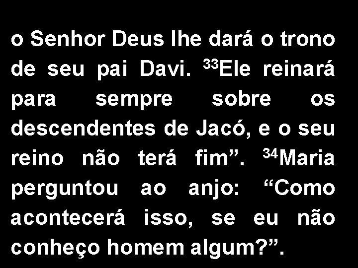 o Senhor Deus lhe dará o trono 33 de seu pai Davi. Ele reinará