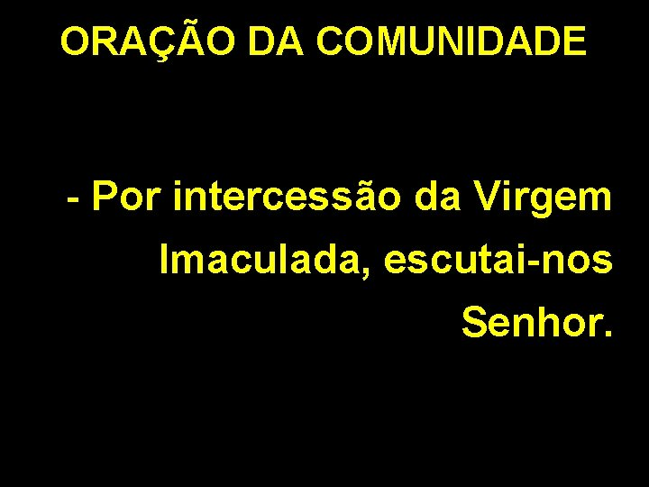 ORAÇÃO DA COMUNIDADE - Por intercessão da Virgem Imaculada, escutai-nos Senhor.