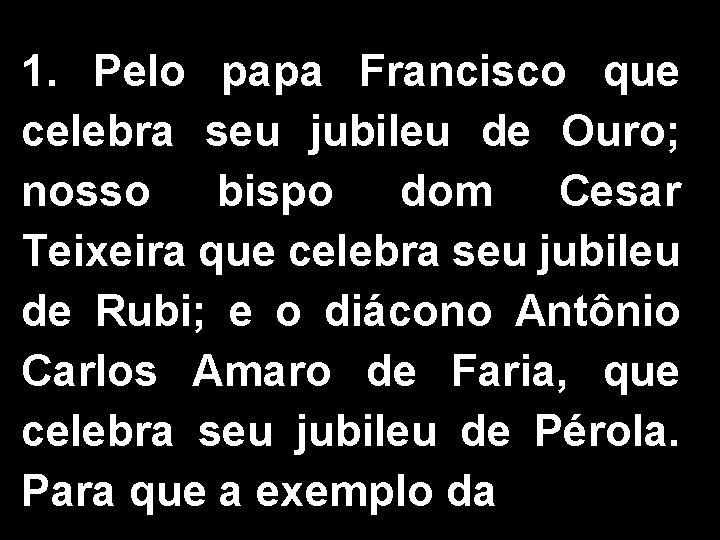 1. Pelo papa Francisco que celebra seu jubileu de Ouro; nosso bispo dom Cesar
