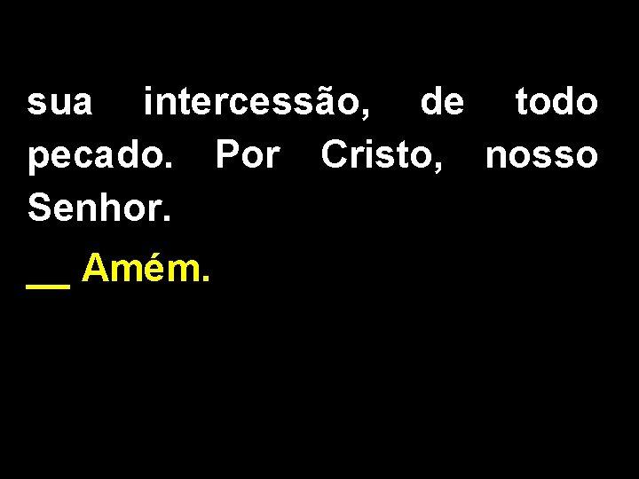 sua intercessão, de todo pecado. Por Cristo, nosso Senhor. __ Amém.