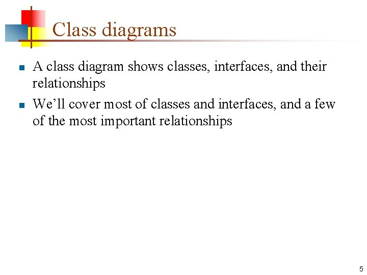 Class diagrams n n A class diagram shows classes, interfaces, and their relationships We'll