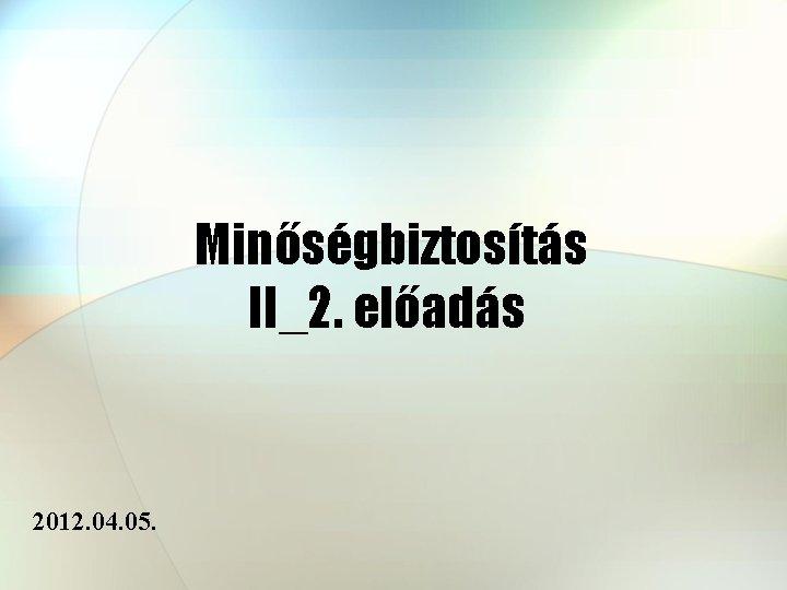Minőségbiztosítás II_2. előadás 2012. 04. 05.