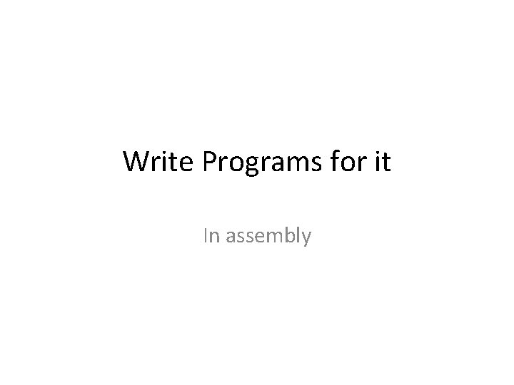 Write Programs for it In assembly