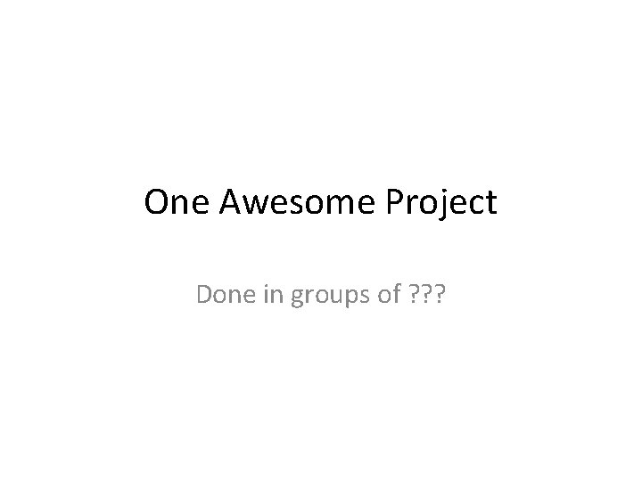 One Awesome Project Done in groups of ? ? ?