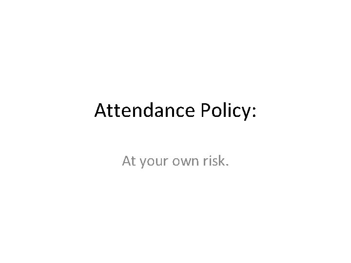 Attendance Policy: At your own risk.