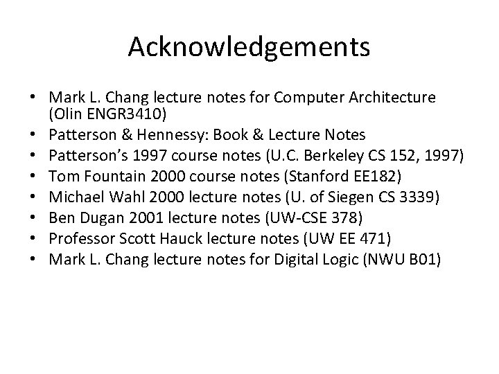 Acknowledgements • Mark L. Chang lecture notes for Computer Architecture (Olin ENGR 3410) •