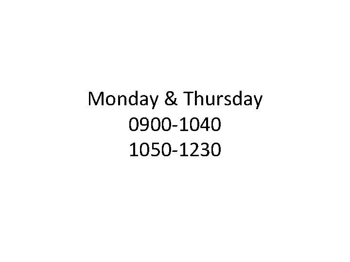Monday & Thursday 0900 -1040 1050 -1230
