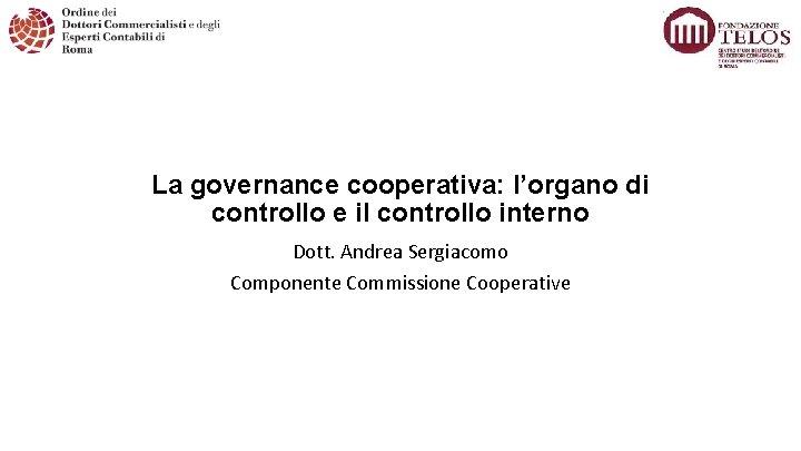 La governance cooperativa: l'organo di controllo e il controllo interno Dott. Andrea Sergiacomo Componente