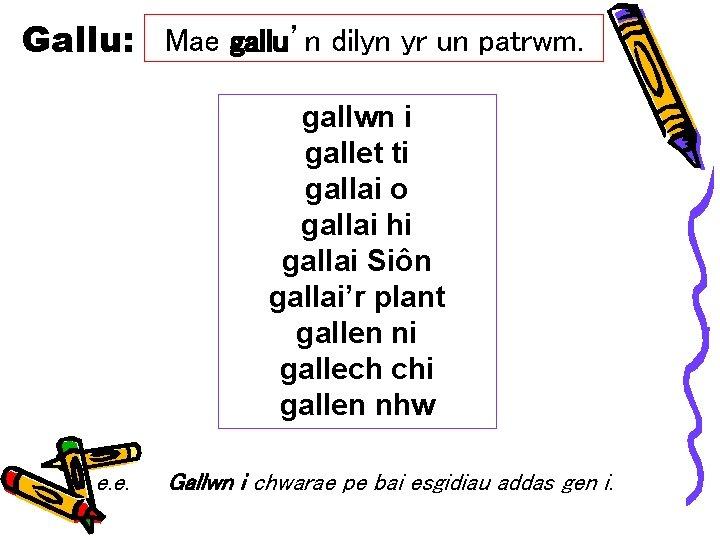 Gallu: Mae gallu'n dilyn yr un patrwm. gallwn i gallet ti gallai o gallai